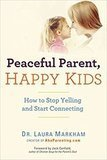 Peaceful Parent, Happy Kids: How to Stop Yelling and Start Connecting Dr. Laura Markham